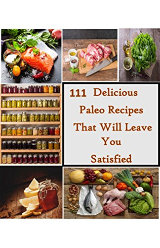 111 Delicious Paleo Recipes That Will Leave You Satisfied: 111 Easy and Unqiue Recipes Full Of Whole Foods That Will Keep You Full And Make You Feel Great by Clover Easton