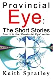 img - for Provincial Eye: The Short Stories: Fourth in the 'Provincial Eye' series by Keith Spratley (2004-07-28) book / textbook / text book