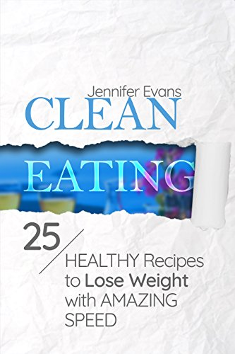 Clean Eating: 25 Healthy Recipes to Lose Weight with Amazing Speed by Jennifer Evans