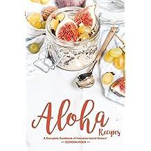Aloha Recipes: A Complete Cookbook of Hawaiian Island Dishes!