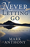 Never Letting Go: Heal Grief with Help from the Other Side