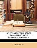 Integraltafeln, Oder, Sammlung Von Integralformeln (German Edition), Meyer Hirsch, 1148519033
