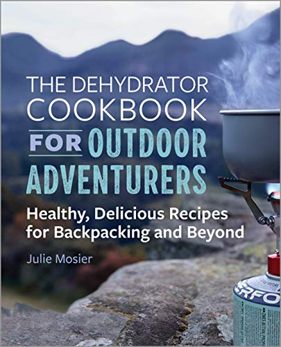 The Dehydrator Cookbook for Outdoor Adventurers: Healthy, Delicious Recipes for Backpacking and Beyond by Julie Mosier