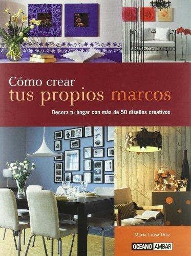 Descargar Libro Cómo Crear Tus Propios Marcos: Crea Un Marco único, Especial Y Personalizado María Luisa Díaz