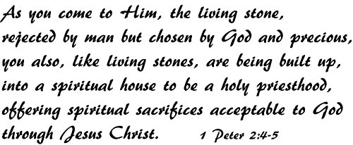 1 Peter 2:4-5 Vinyl Wall Decal, As you come to Him, the living stone, rejected by man but chosen by God and precious, you also, like living stones, are being built up, spiritual house, Creation Vinyls