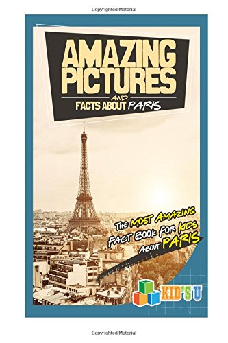 Amazing Pictures and Facts About Paris: The Most Amazing Fact Book for Kids About Paris (Kid's U)