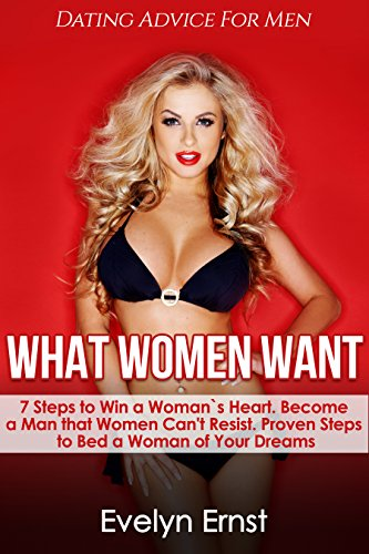 What Women Want,  Dating Advice For Men: 7 Steps to Win a Woman`s Heart,  Become a Man that Women Can't Resist, Proven Steps to Bed a Woman of Your Dreams (+FREE Book Inside)