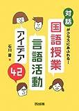 「対話」がクラスにあふれる!  国語授業・言語活動アイデア42