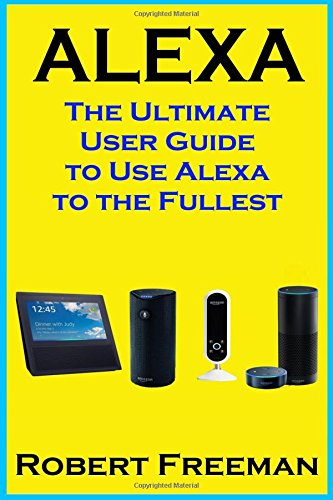 Alexa: The Ultimate User Guide to Use Alexa to the Fullest (Amazon Echo, Amazon Echo Dot, Amazon Echo Look, Amazon Echo Show, user manual, amazon echo app) (smart device, guide, echo) (Volume 1)