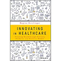 Innovating in Healthcare: Creating Breakthrough Services, Products, and Business...