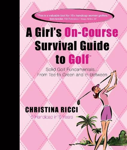 A Girl's On-course Survival Guide to Golf: Solid Golf Fundamentals... From Tee to Green and In-Between (Best Golf Advice Ever Received)