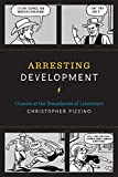 "Christopher Pizzino, ""Arresting Development: Comics at the Boundaries of Literature"" (U of Texas Press, 2016)"