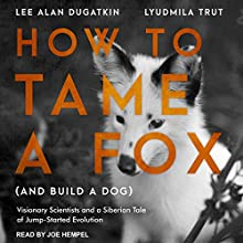 How to Tame a Fox (and Build a Dog): Visionary Scientists and a Siberian Tale of Jump-Started Evolution Audiobook by Lyudmila Trut, Lee Alan Dugatkin Narrated by Joe Hempel