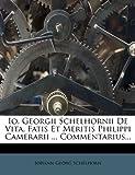 Io. Georgii Schelhornii de Vita, Fatis et Meritis Philippi Camerarii ... Commentarius..., Johann Georg Schelhorn, 1270907867