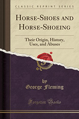 Horse-Shoes and Horse-Shoeing: Their Origin, History, Uses, and Abuses (Classic Reprint)
