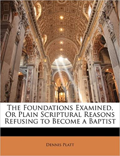 The Foundations Examined, Or Plain Scriptural Reasons Refusing to Become a Baptist