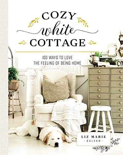 Cozy White Cottage: 100 Ways to Love the Feeling of Being Home (Home Vintage Decor Books)