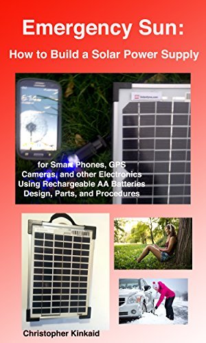 Emergency Sun: How To Build A Portable Solar Power Supply for Smart Phones, GPS, Cameras And Other Electronics Using Rechargeable AA Batteries, Design, Parts, And Procedures (Portable Power Supply For Kindle)