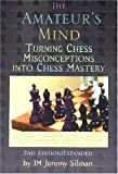 The Amateur's Mind: Turning Chess Misconceptions Into Chess Mastery-Jeremy Silman