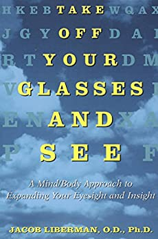 Take Off Your Glasses and See: A Mind/Body Approach to Expanding Your Eyesight and Insight by [Liberman, Jacob]