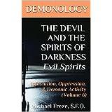 DEMONOLOGY THE DEVIL AND THE SPIRITS OF DARKNESS Evil Spirits: Infestation, Oppression, & Demonic Activity (Volume 6) (The Demonology Series)