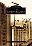 The Boston Garden, Richard A. Johnson and Brian Codagnone, 0738511528