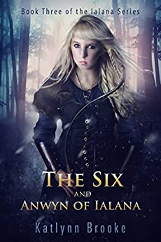 The Six and Anwyn of Ialana (The Ialana Series Book 3) by [Brooke, Katlynn]