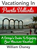 Vacationing In Puerto Vallarta: A Gringo s Guide To Enjoying Your Mexican Vacation