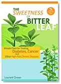 The Sweetness Of Bitter Leaf: Miracle Plant For Treating Diabetes, Cancer And Other High Risk Chronic Diseases (Nature's Wonder Plant Book 1)