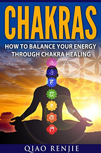 Chakras: How To Balance Your Energy Through Chakra Healing (Meditation, Yoga and Health)