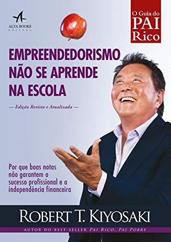 Empreendedorismo não se aprende na escola: Por que boas notas não garantem o sucesso profissional e a independência financeira (Pai Rico)