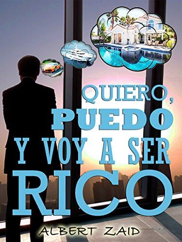 QUIERO, PUEDO y VOY A SER RICO: Un libro que te guiará por los caminos del bienestar económico sin fronteras. Los límites los pones tú. (Spanish Edition)