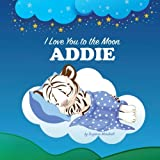 I Love You to the Moon, Addie: Bedtime Story & Personalized Book (Bedtime Stories for Kids, Bedtime Stories for Babies, Children's Bedtime Stories, Personalized Books, Personalized Baby Gifts)