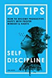 Self-Discipline: 20 Tips On How to Become Productive, Happy with Proper Mindset & Habits (Self improvement, Self discipline, Self control, Self confidence, Self help)