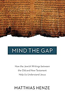 Mind the Gap: How the Jewish Writings between the Old and New Testament Help Us Understand Jesus by [Henze, Matthias]