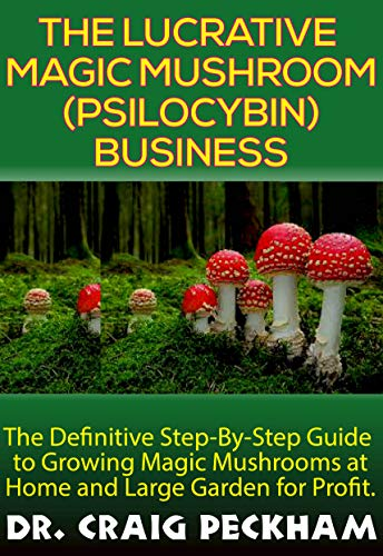 The Lucrative Magic Mushroom (Psilocybin) Business: The Definite Step-By-Step Guide To Growing Magic Mushrooms At Home and Large Garden for Profit. por Dr. Craig Peckham