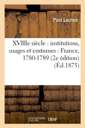 Xviiie Siecle: Institutions, Usages Et Costumes: France, 1780-1789 (2e Edition) (Ed.1875) (Histoire) (French Edition)