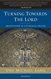 Turning Towards the Lord : Orientation in Liturgical Prayer, Lang, Uwe Michael, 1586173413
