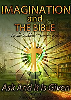 Imagination And The Bible: Ask And It Is Given (Neville Goddard Creation Series Book 1) (English Edition) por [Goddard, Neville, Matthews, Abraham]