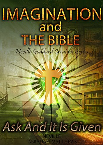 Imagination And The Bible: Ask And It Is Given (Neville Goddard Creation Series Book 1) (English Edition)