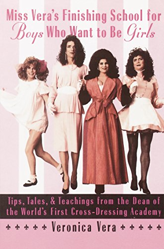 Miss Vera's Finishing School for Boys Who Want to Be Girls: Tips, Tales, & Teachings from the Dean of the World's First Cross-Dressing Academy by [Vera, Veronica]