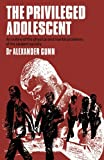 The Privileged Adolescent : An Outline of the Physical and Mental Problems of the Student Society, Gunn, A. D., 9401161143