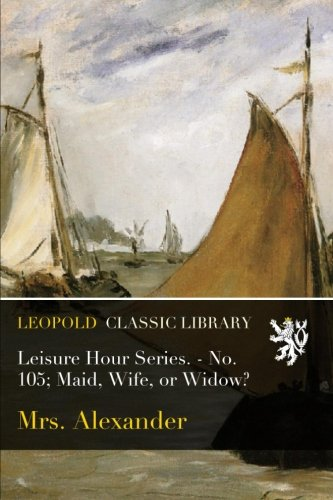 Leisure Hour Series. - No. 105; Maid, Wife, or Widow? PDF