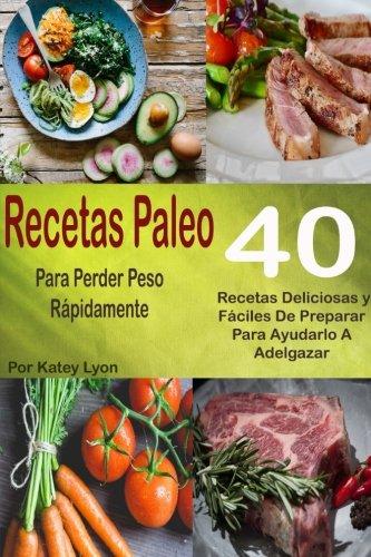 Recetas Paleo Para Perder Peso Rápidamente: 40 Recetas Deliciosas y Fáciles de