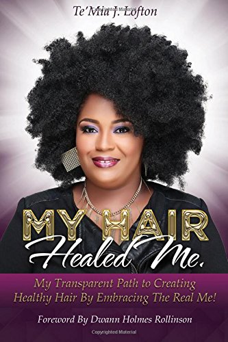 My Hair Healed Me: My Transparent Path to Creating Healthy Hair by Embracing The Real Me!