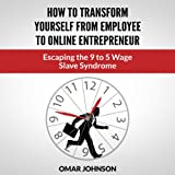 How to Transform Yourself from Employee to Online Entrepreneur: Escaping the 9 to 5 Wage Slave Syndrome