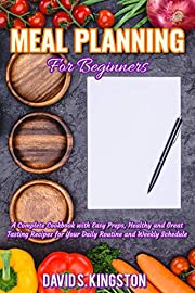 Meal Planning for Beginners: A Complete Cookbook with Easy Preps, Healthy and Great Tasting Recipes for Your Daily Routine and Weekly Schedule