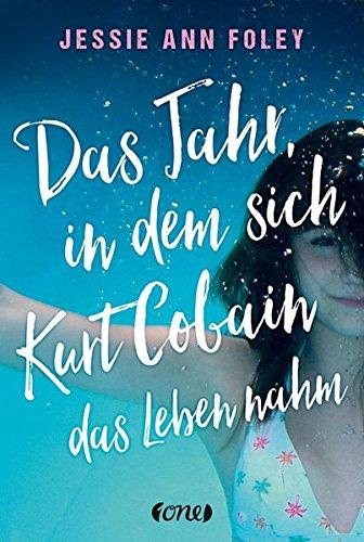 Das Jahr, in dem sich Kurt Cobain das Leben nahm Gebundenes Buch – 14. Juli 2016 Jessie Ann Foley Susanne Klein ONE 3846600377