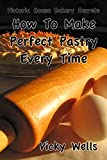 How To Make Perfect Pastry Every Time: For Pies, Tarts & More (Victoria House Bakery Secrets Book 1)