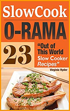 Slow-Cook-O-Rama: 23 Out of This World Slow Cooker Recipes (Overnight Cooking, Crock-Pot, Casseroles)